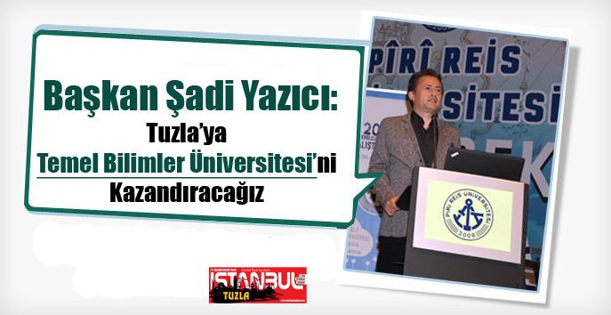 Başkan Şadi Yazıcı: Tuzla'ya Temel Bilimler Üniversitesi'ni Kazandıracağız...