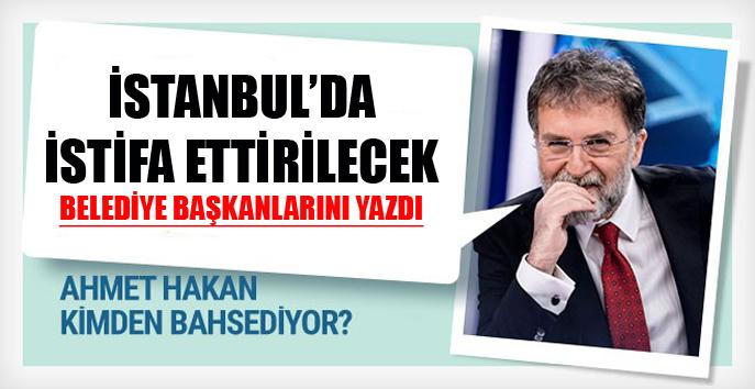 Ahmet Hakan: İstanbul'da istifa ettirilecek belediye başkanlarını yazdı