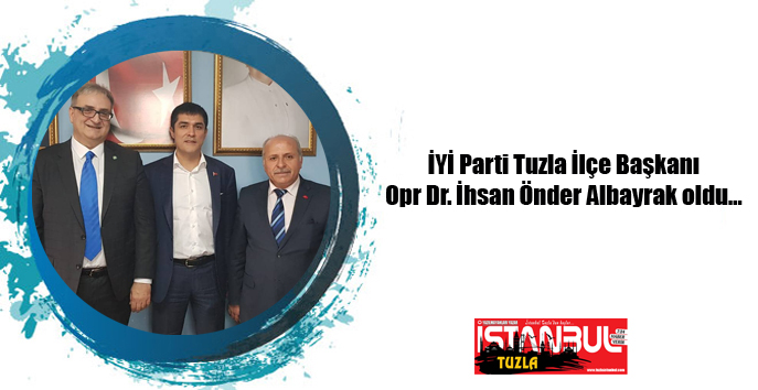 İYİ Parti Tuzla İlçe Başkanı Opr Dr. İhsan Önder Albayrak oldu…