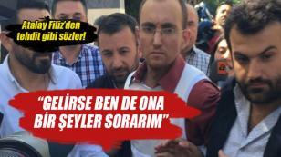Atalay Filiz: 'Gelirse ben de ona bir şeyler sorarım'...