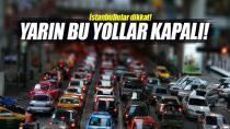 İstanbul'da yarın bu yollar kapatılacak!