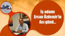 İş adamı Ercan Özdemir'in Acı günü…
