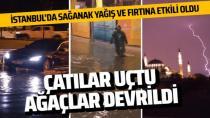 İstanbul'da kuvvetli fırtına ve sağanakta ağaçlar devrildi yollar göle döndü...