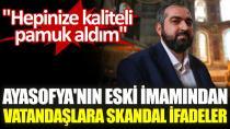 Ayasofya'nın eski imamından vatandaşlara skandal ifadeler. 'Hepinize kaliteli pamuk aldım'