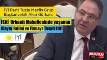 İYİ Partili Akın Gürkan: İSKİ, Orhanlı Mahallesinde yaşanan Olayın Failini ve Firmayı Tespit Etti!